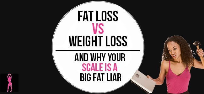 Fat Loss vs. Weight Loss. Why Your Scale is a Big Fat Liar.